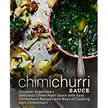 Chimichurri Sauce: Discover Argentinas Delicious Chimichurri Sauce with Easy Chimichurri Recipes and Ways of Cooking