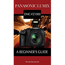 Panasonic Lumix DMC-FZ1000: A Beginner's Guide (English Edition)