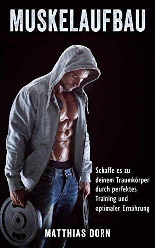 Muskelaufbau: Schaffe es zu deinem Traumkörper durch perfektes Training und optimaler Ernährung (Muskel aufbauen, Bodybuilding, Muskelwachstum, Fitness, Muskeltraining, Trainingsplan)