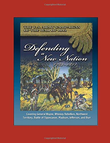 The U.S. Army Campaigns of the War of 1812: Defending A New Nation, 1783-1811 - Covering General Wayne, Whiskey Rebellion, Northwest Territory, Battle of Tippecanoe, Madison, Jefferson, and Burr