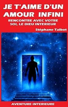 JE T'AIME D'UN AMOUR INFINI - Livre I: Rencontre avec votre Soi, le Dieu intérieur par [Talbot, Stéphane]