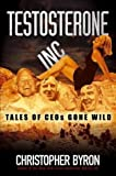 Testosterone Inc.: Tales of CEOs Gone Wild by Christopher M. Byron (2004-04-30)