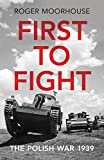 First to Fight: The Polish War 1939 - Roger Moorhouse