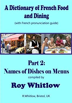 Roy Whitlow - A Dictionary of French Food and Dining: Part 2 Names of Dishes on Menus (A Dictionary of French and Dining)