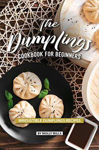 The Dumplings Cookbook for Beginners: Irresistible Dumplings Recipes (English Edition)