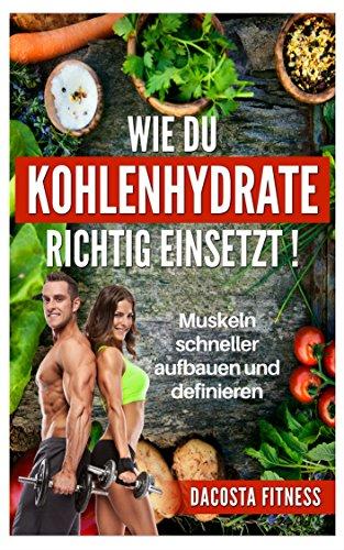 Kohlenhydrate: Wie Du Kohlenhydrate Richtig Einsetzt - Muskeln Schneller Aufbauen Und Definieren: gesund abnehmen, Muskeln effektiver aufbauen, stärker werden (low carb, Diät, low fat,)