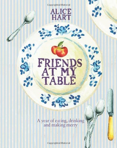 Portada del libro Friends at My Table: A year of eating, drinking and making merry by Alice Hart (Illustrated, 26 Apr 2012) Hardcover