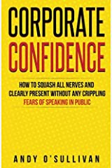 Corporate Confidence: How to Squash All Nerves and Clearly Present Without Any Crippling Fears of Speaking in Public Paperback
