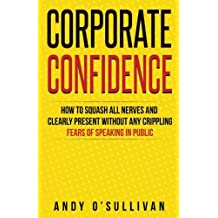 Corporate Confidence: How to Squash All Nerves and Clearly Present Without Any Crippling Fears of Speaking in Public