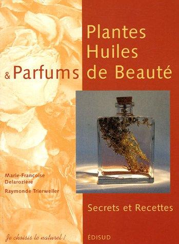 Plantes, Huiles et Parfums de Beauté : Secrets et Recettes