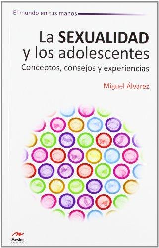 La Sexualidad y los Adolescentes. Conceptos, consejos y experiencias (El Mundo en tus Manos)