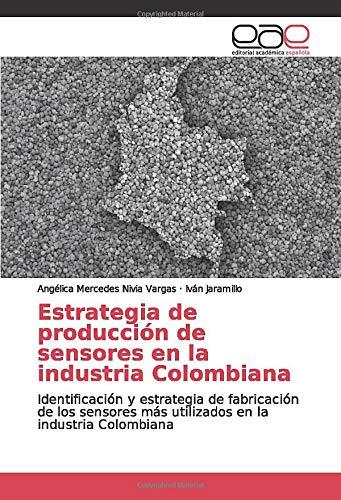Estrategia de producción de sensores en la industria Colombiana: Identificación y estrategia de fabricación de los sensores más utilizados en la industria Colombiana -