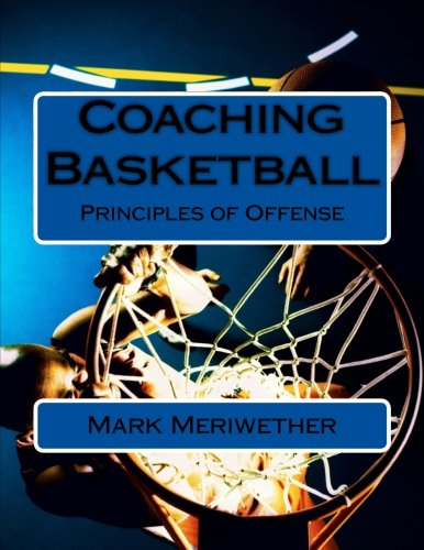 Coaching Basketball: Principles of Offense por Mr. Mark Meriwether