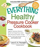 The Everything Healthy Pressure Cooker Cookbook: Includes Eggplant Caponata, Butternut Squash And Ginger Soup, Italian Herb And Lemon Chicken, Tomato ... Figs Poached In Wine. . .And Hundreds More!