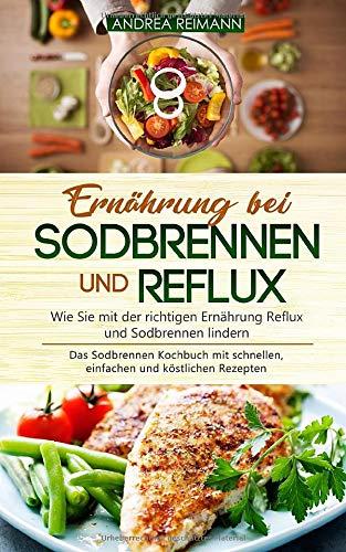 Ernährung bei Sodbrennen und Reflux - Wie Sie mit der richtigen Ernährung Reflux und Sodbrennen lindern: Das Sodbrennen Kochbuch mit schnellen, einfachen und köstlichen Rezepten -