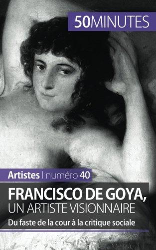 Francisco de Goya, un artiste visionnaire: Du faste de la cour à la critique sociale par Marie-Julie Malache
