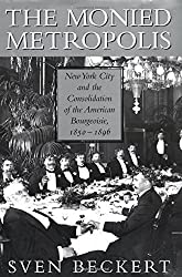 The Monied Metropolis: New York City and the Consolidation of the American Bourgeoisie, 1850-1896 by Sven Beckert (2001-03-19)