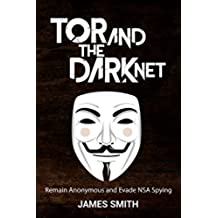 Tor and The Dark Net In 2018: Remain Anonymous Online and Evade NSA Spying (Tor, Dark Net, Anonymous Online, NSA Spying) (English Edition)