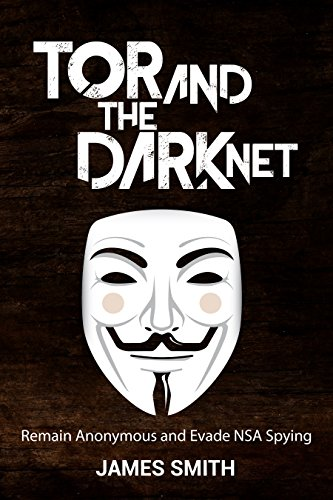 Tor and The Dark Net In 2018: Remain Anonymous Online and Evade NSA Spying (Tor, Dark Net, Anonymous Online, NSA Spying) (English Edition) por James Smith