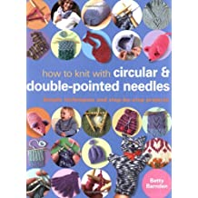 How to Knit with Circular and Double-Pointed Needles: Simple Techniques and Step-by-Step Projects