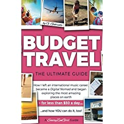 Budget Travel: The Ultimate Guide; How I Left an International Music Career, became a Digital Nomad and began Exploring the Most Amazing Places on Earth - for less t