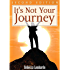 It's Not Your Journey: Second Edition