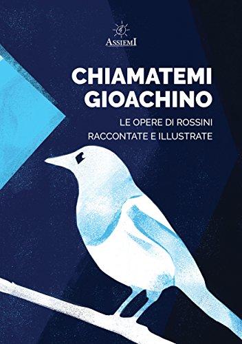 Chiamatemi Gioachino: Le Opere di Rossini raccontate e illustrate