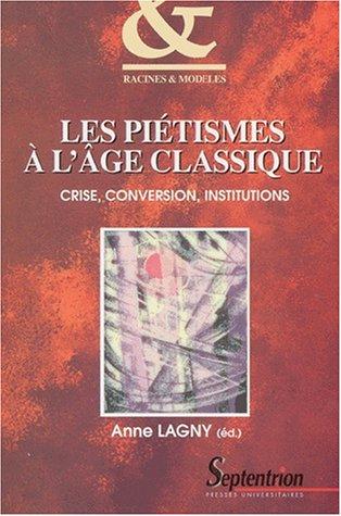 Les piétismes à l'âge classique. Crise, conversion, institutions par Anne Lagny