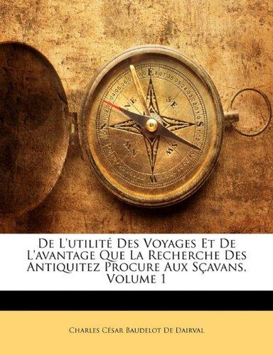 de L'Utilite Des Voyages Et de L'Avantage Que La Recherche Des Antiquitez Procure Aux Scavans, Volume 1 par Charles C De Dairval