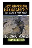 Jaw-Dropping Geography: Fun Learning Facts About Tetchy Tectonic Plates: Illustrated Fun Learning For Kids (Volume 1) by Jess Roche (2015-02-01)