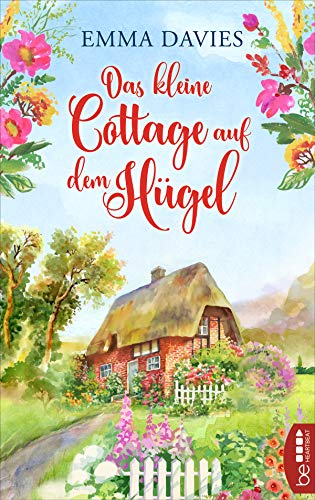 Das kleine Cottage auf dem Hügel: Ein bezaubernder Feelgood-Roman