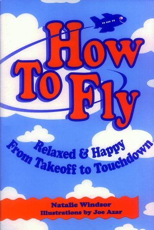 How to Fly-For Adults: Relaxed and Happy from Takeoff to Touchdown