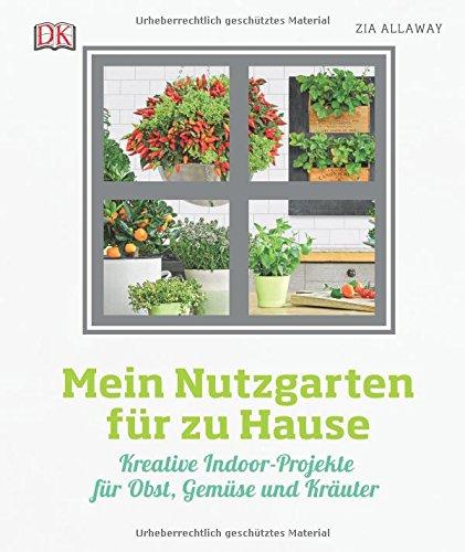 Mein Nutzgarten für zu Hause: Kreative Indoor-Projekte für Obst, Gemüse und Kräuter