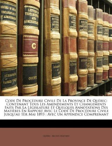 Code de Procedure Civile de La Province de Quebec: Contenant Tous Les Amendements Et Changements Faits Par La Legislature Et Quelques Annotations Des ... 1er Mai 1893: Avec Un Appendice Compr