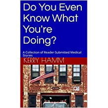 Do You Even Know What You're Doing?: A Collection of Reader-Submitted Medical Stories (English Edition)