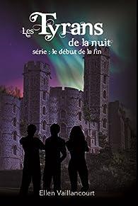 Le début de la fin, tome 3 : Les Tyrans de la Nuit par Ellen Vaillancourt