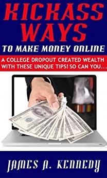 Kickass Ways to Make Money Online - A College Dropout Created wealth With These Unique Tips! So Can You... (English Edition) von [KENNEDY, JAMES A.]
