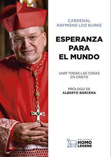 ESPERANZA PARA EL MUNDO: UNIR TODAS LAS COSAS EN CRISTO por Raymond Leo Burke