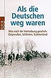 Als die Deutschen weg waren: Was nach der Vertreibung geschah: Ostpreußen, Schlesien, Sudetenland - Adrian von Arburg