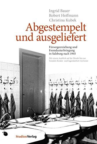 Abgestempelt und ausgeliefert: Fürsorgeerziehung und Fremdunterbringung in Salzburg nach 1945. Mit einem Ausblick auf die Wende hin zur Sozialen Kinder- und Jugendarbeit von heute