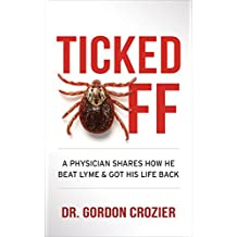 Ticked Off: A Physician Shares How He Beat Lyme and Got His Life Back (English Edition)