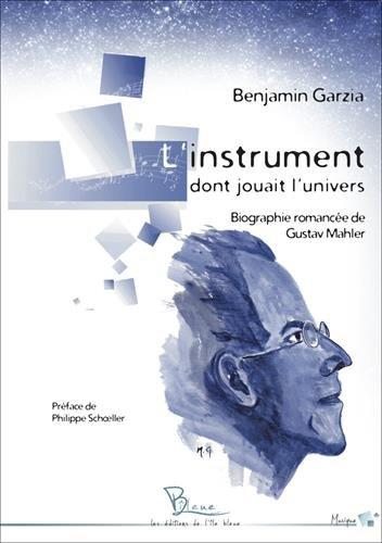 L'instrument dont jouait l'univers : biographie romancée de Gustav Mahler par Benjamin Garzia