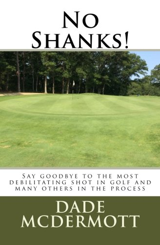 No Shanks!: Say Goodbye To The Most Debilitating Shot In Golf por Dade McDermott
