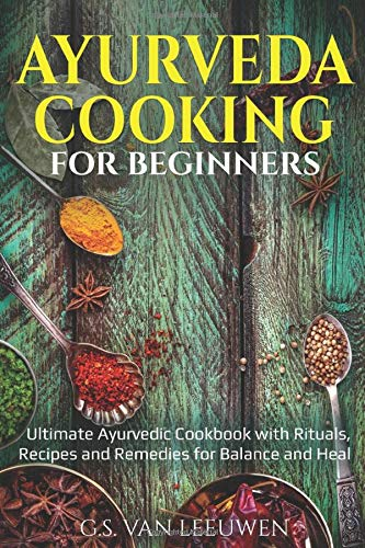 AYURVEDA COOKING for Beginners: Ultimate Ayurvedic Cookbook with Rituals, Recipes and Remedies for Balance and Heal