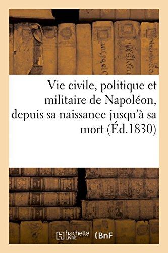 Vie civile, politique et militaire de Napoléon, depuis sa naissance jusqu'à sa mort... par Sans Auteur