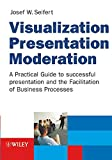 Visualization, Presentation, Moderation: A Practical Guide to Succcessful Presentation and the Facilitation of Business