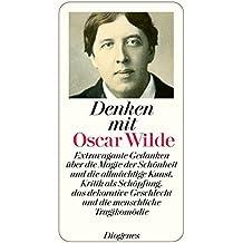 Denken mit Oscar Wilde: Extravagante Gedanken über die Magie der Schönheit und die allmächtige Kunst, Kritik als Schöpfung, das dekorative Geschlecht und die menschliche Tragikomödie (detebe)