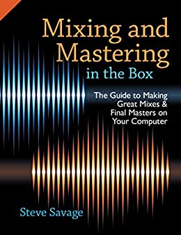 Mixing and Mastering in the Box: The Guide to Making Great Mixes and Final Masters on Your Computer par [Savage, Steve]