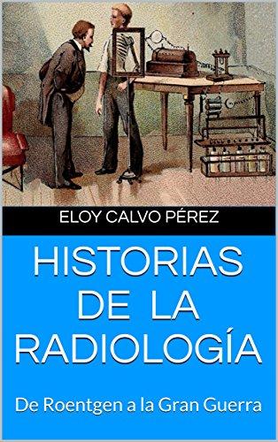 HISTORIAS DE LA RADIOLOGÍA: De Roentgen a la Gran Guerra por Eloy Calvo Pérez