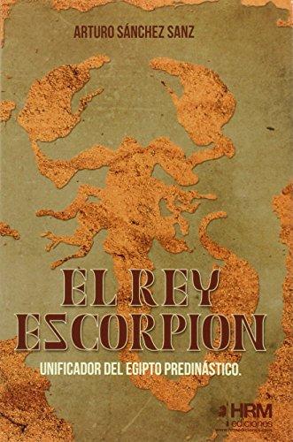 El rey Escorpión: Unificador del Egipto predinástico por Arturo Sánchez Sanz